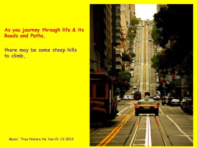 As you journey through life & itsRoads and Paths,there may be some steep hillsto climb, Music: True Nature He Yan:21.12.2012