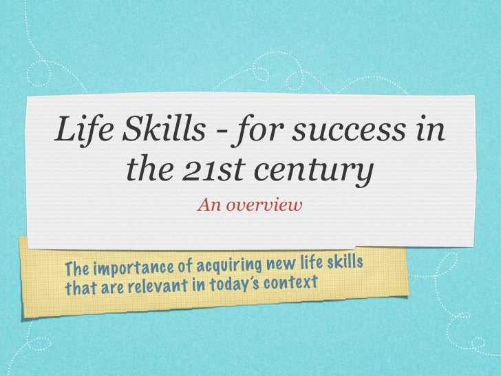 Life Skills - for success in      the 21st century                         An overview   Th e im p or ta n ce of acq ui ri...