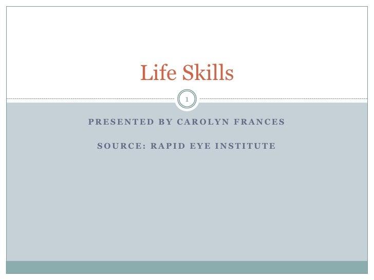 Life Skills              1PRESENTED BY CAROLYN FRANCES SOURCE: RAPID EYE INSTITUTE