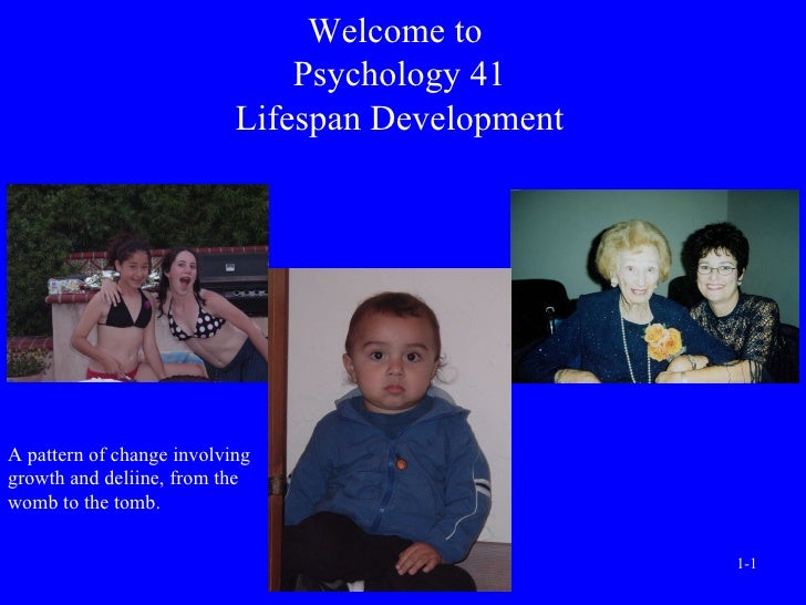 Welcome to  Psychology 41 Lifespan Development A pattern of change involving growth and deliine, from the womb to the tomb.