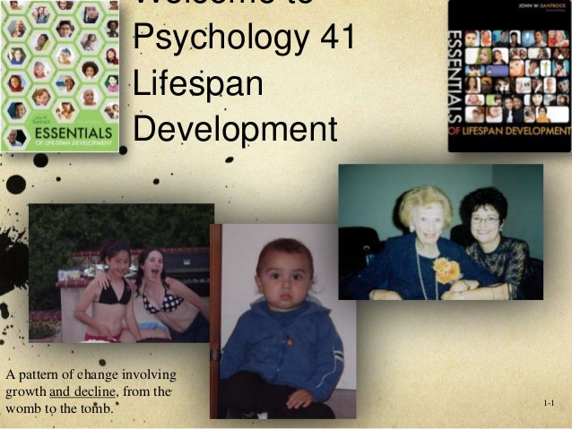 Welcome to Psychology 41 Lifespan Development  A pattern of change involving growth and decline, from the womb to the tomb...