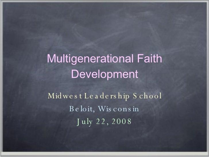 Multigenerational Faith Development Midwest Leadership School Beloit, Wisconsin July 22, 2008