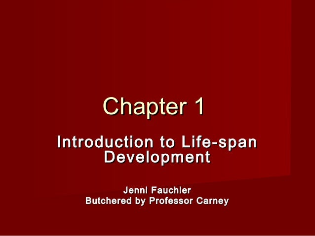 Chapter 1 Introduction to Life-span Development Jenni Fauchier Butchered by Professor Carney