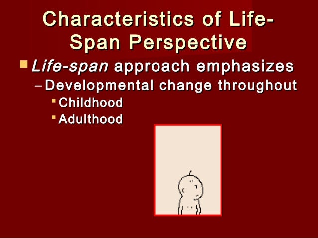 life span perspective For many researchers, the life-span orientation entails several prototypical beliefs that, in their weighing and coordination, form a family of perspectives that.