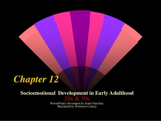 Chapter 12 Socioemotional Development in Early Adulthood  20s & 30s PowerPoint's developed by Jenni Fauchier, Butchered by...