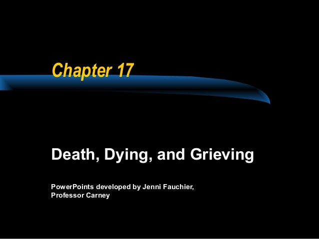 Chapter 17  Death, Dying, and Grieving PowerPoints developed by Jenni Fauchier, Professor Carney