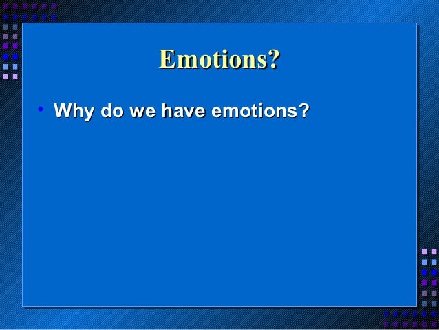 Emotions? • Why do we have emotions?
