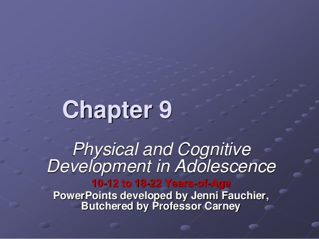 Chapter 9 Physical and Cognitive Development in Adolescence 10-12 to 18-22 Years-of-Age PowerPoints developed by Jenni Fau...