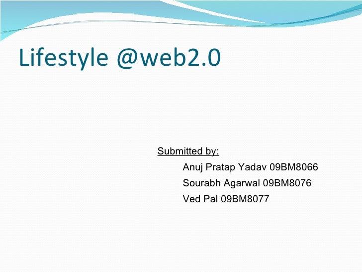 Lifestyle @web2.0 <ul><li>Submitted by: </li></ul><ul><ul><li>Anuj Pratap Yadav 09BM8066 </li></ul></ul><ul><ul><li>Sourab...