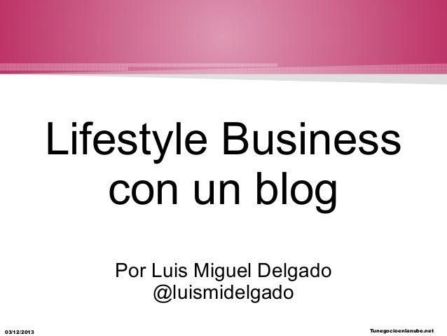Lifestyle Business con un blog Por Luis Miguel Delgado @luismidelgado 03/12/2013  Tunegocioenlanube.net