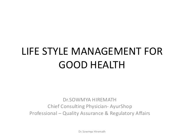 Dr. Sowmya Hiremath LIFE STYLE MANAGEMENT FOR GOOD HEALTH Dr.SOWMYA HIREMATH Chief Consulting Physician- AyurShop Professi...