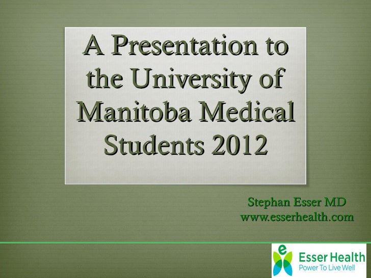 A Presentation tothe University ofManitoba Medical  Students 2012             Stephan Esser MD            www.esserhealth....