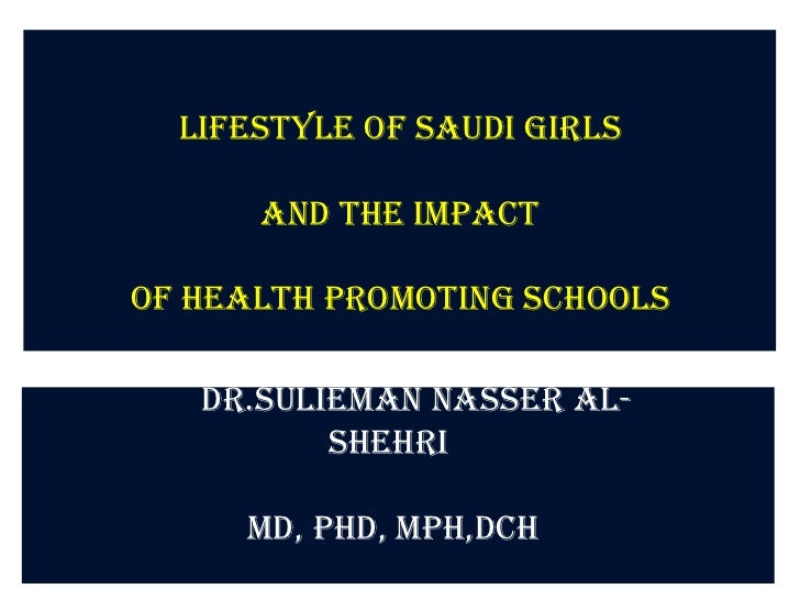 Lifestyle of Saudi girls      and the Impactof Health Promoting Schools   Dr.Sulieman Nasser Al-          Shehri     MD, P...