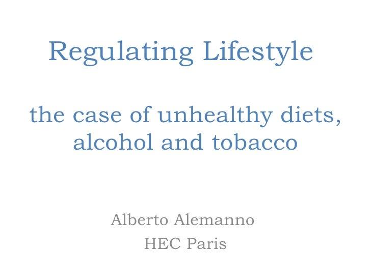 Regulating Lifestylethe case of unhealthy diets,    alcohol and tobacco       Alberto Alemanno           HEC Paris
