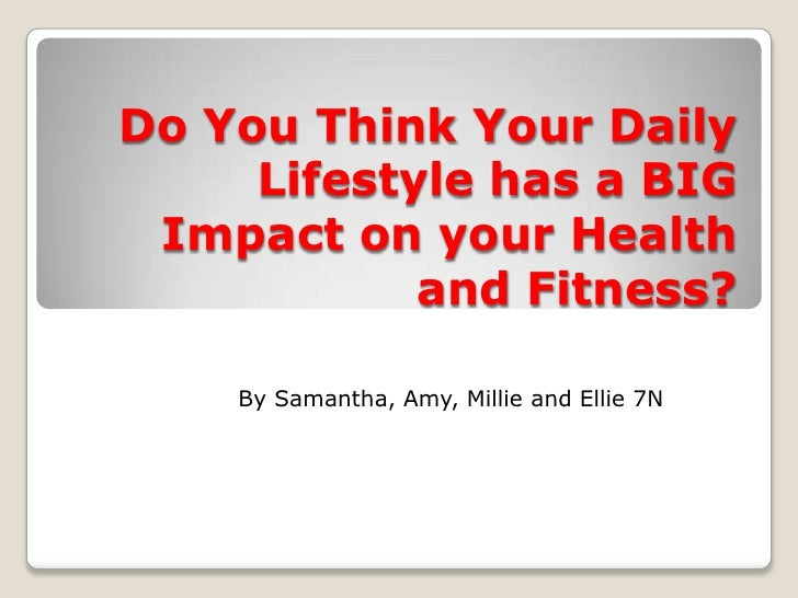 Do You Think Your Daily     Lifestyle has a BIG Impact on your Health            and Fitness?    By Samantha, Amy, Millie ...