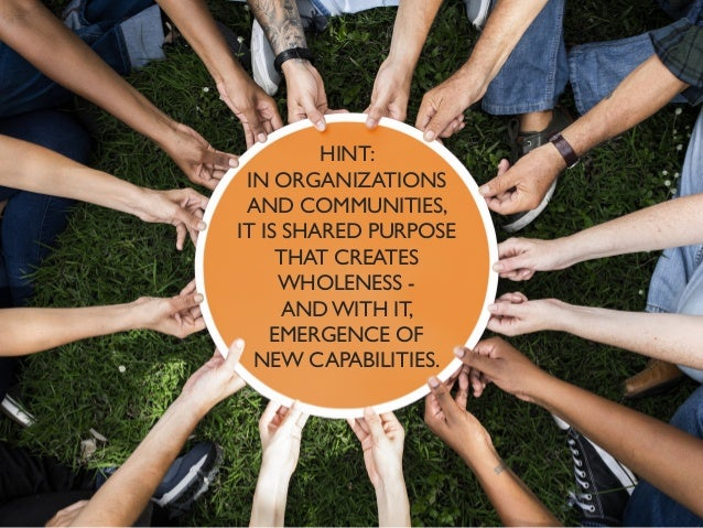 HINT: IN ORGANIZATIONS AND COMMUNITIES, IT IS SHARED PURPOSE THAT CREATES WHOLENESS - AND WITH IT, EMERGENCE OF NEW CAPABI...
