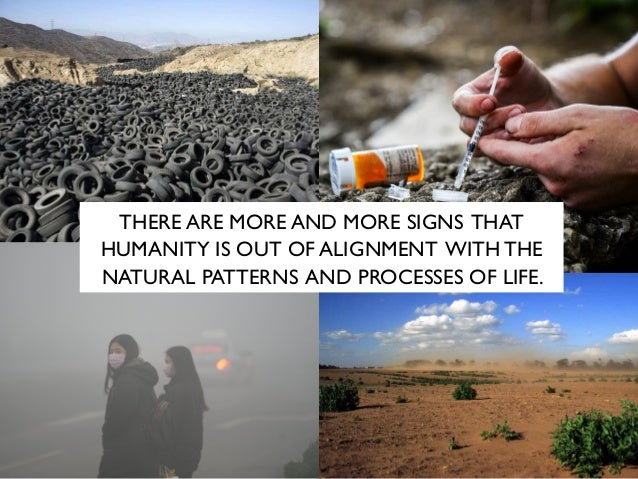 THERE ARE MORE AND MORE SIGNS THAT HUMANITY IS OUT OF ALIGNMENT WITH THE NATURAL PATTERNS AND PROCESSES OF LIFE.