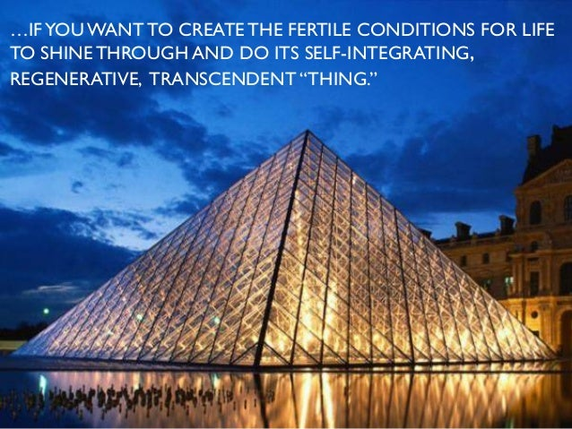 …IFYOU WANT TO CREATE THE FERTILE CONDITIONS FOR LIFE TO SHINE THROUGH AND DO ITS SELF-INTEGRATING, REGENERATIVE, TRANSCEN...