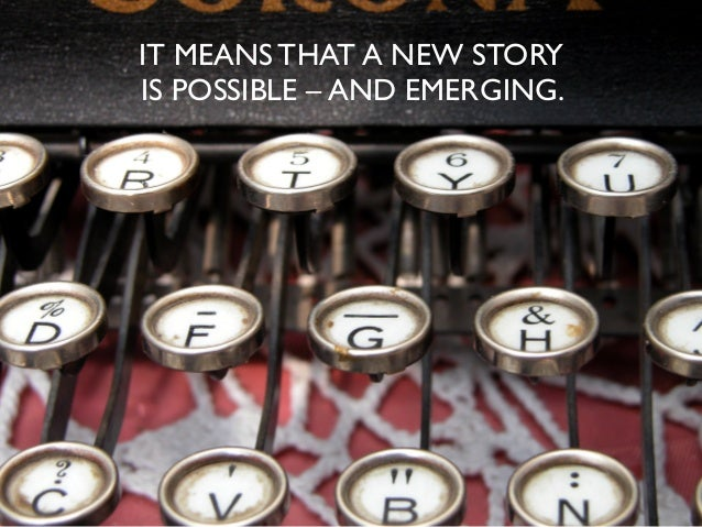 IT MEANS THAT A NEW STORY IS POSSIBLE – AND EMERGING.