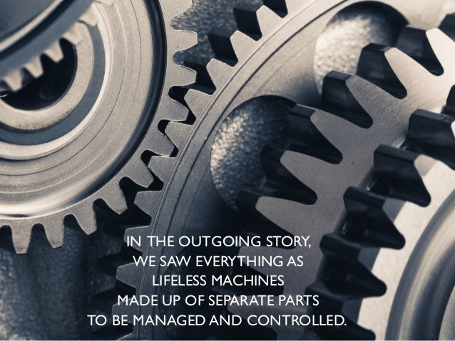 IN THE OUTGOING STORY, WE SAW EVERYTHING AS LIFELESS MACHINES MADE UP OF SEPARATE PARTS TO BE MANAGED AND CONTROLLED..