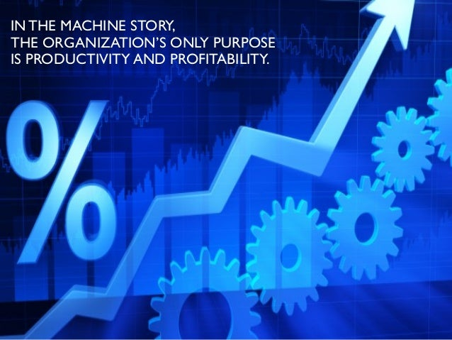 IN THE MACHINE STORY, THE ORGANIZATION'S ONLY PURPOSE IS PRODUCTIVITY AND PROFITABILITY.