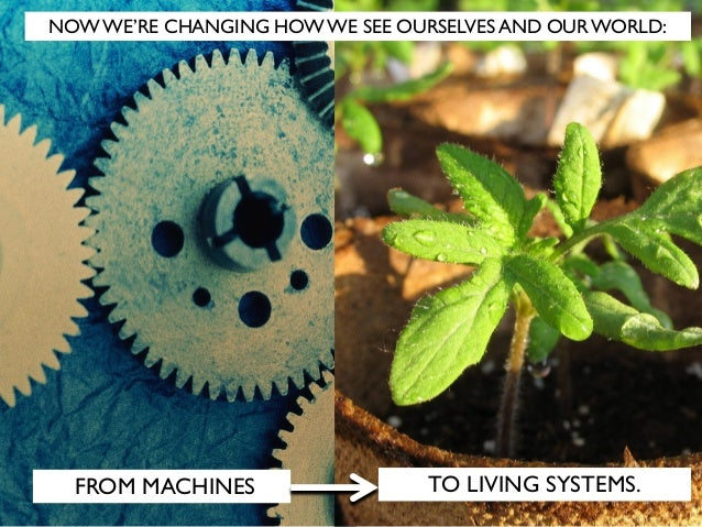 FROM MACHINES TO LIVING SYSTEMS. NOW WE'RE CHANGING HOW WE SEE OURSELVES AND OUR WORLD: