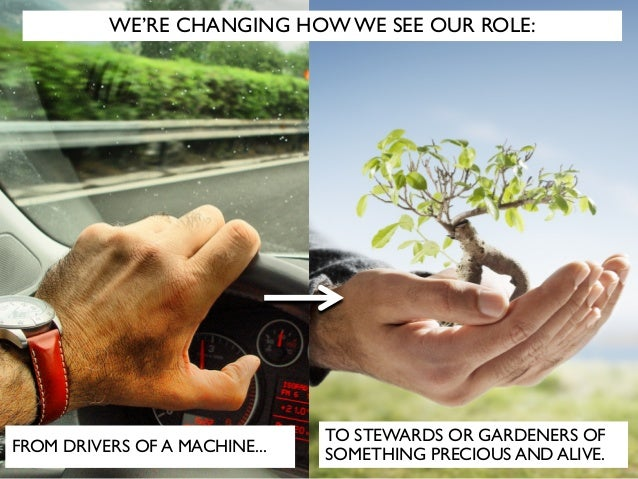 TO STEWARDS OR GARDENERS OF SOMETHING PRECIOUS AND ALIVE.FROM DRIVERS OF A MACHINE... WE'RE CHANGING HOW WE SEE OUR ROLE: