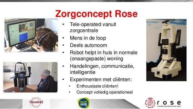 Zorgconcept Rose •   Tele-operated vanuit     zorgcentrale •   Mens in de loop •   Deels autonoom •   Robot helpt in huis ...