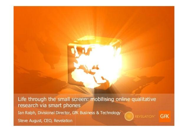 Life through the small screen: mobilising online qualitative research via smart phones Ian Ralph, Divisional Director, GfK...