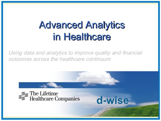 Advanced AnalyticsAdvanced Analytics in Healthcarein Healthcare Using data and analytics to improve quality and financial ...