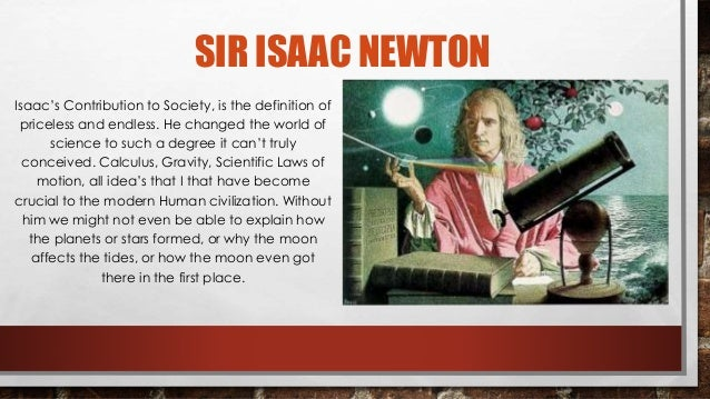 the contribution of isaac newton and Sir isaac newton, english mathematician and physicist, was considered one of  the greatest scientists in history without newton's contributions, the world would .