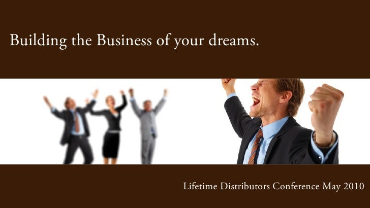 Building the Business of your dreams.                              Lifetime Distributors Conference May 2010