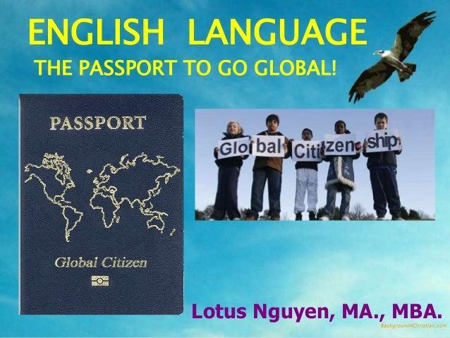 ENGLISH LANGUAGETHE PASSPORT TO GO GLOBAL!             Lotus Nguyen, MA., MBA.