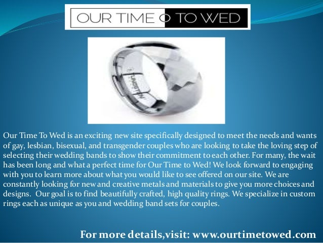 Our Time To Wed is an exciting new site specifically designed to meet the needs and wants of gay, lesbian, bisexual, and t...