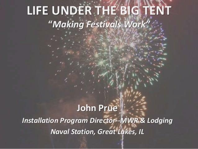"LIFE UNDER THE BIG TENT ""Making Festivals Work"" John Prue Installation Program Director--MWR & Lodging Naval Station, Grea..."
