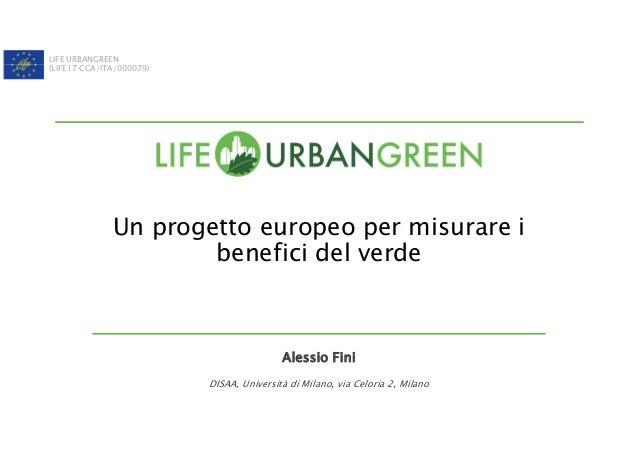 LIFE URBANGREEN (LIFE17 CCA/ITA/000079) Un progetto europeo per misurare i benefici del verde Alessio Fini DISAA, Universi...