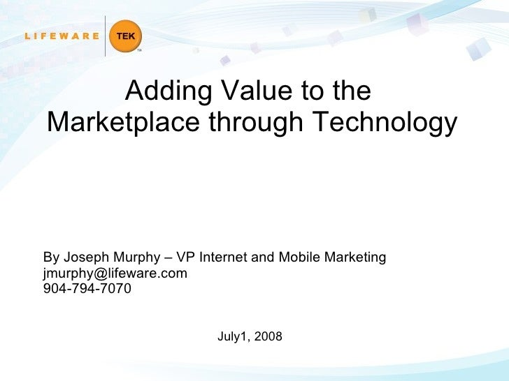 By Joseph Murphy – VP Internet and Mobile Marketing [email_address] 904-794-7070 July1, 2008 Adding Value to the  Marketpl...