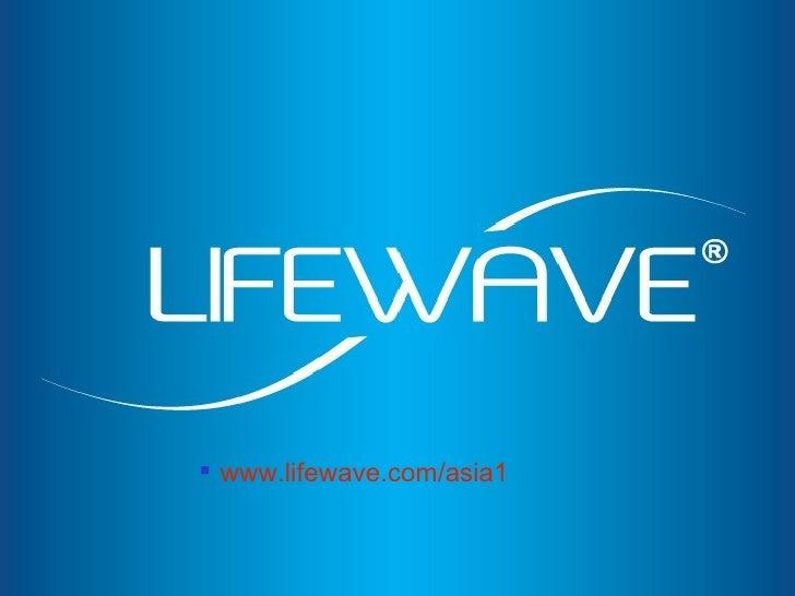 <ul><ul><ul><li>www.lifewave.com/asia1 </li></ul></ul></ul>