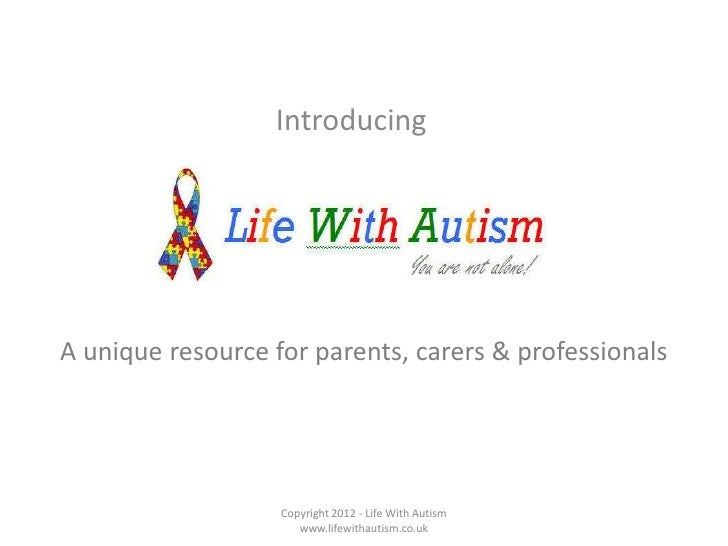 Introducing<br />Copyright 2012 - Life With Autism www.lifewithautism.co.uk<br />A unique resource for parents, carers & p...
