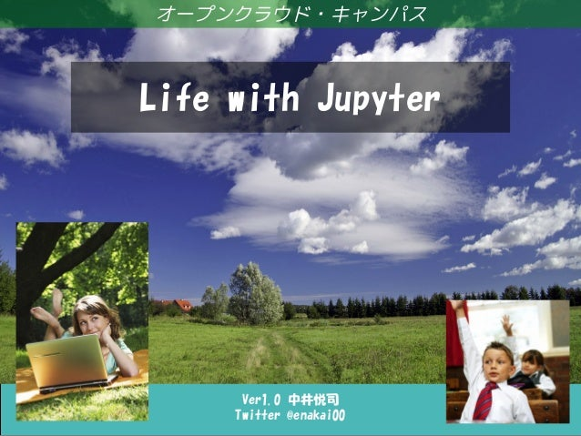 Life with Jupyter Ver1.0 中井悦司 Twitter @enakai00 オープンクラウド・キャンパス Life with Jupyter