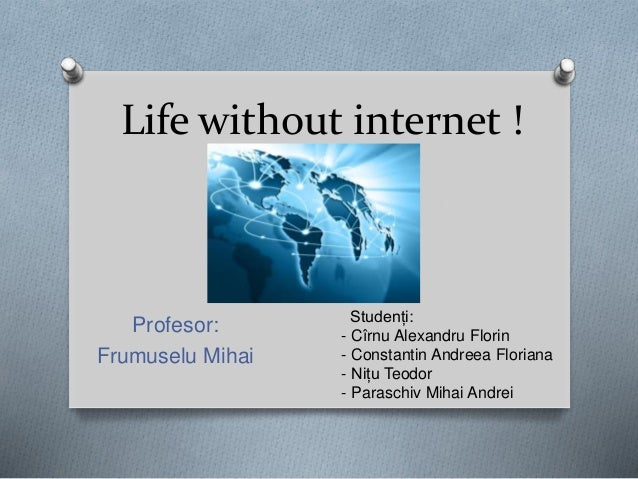 Life without internet ! Profesor: Frumuselu Mihai Studenți: - Cîrnu Alexandru Florin - Constantin Andreea Floriana - Nițu ...