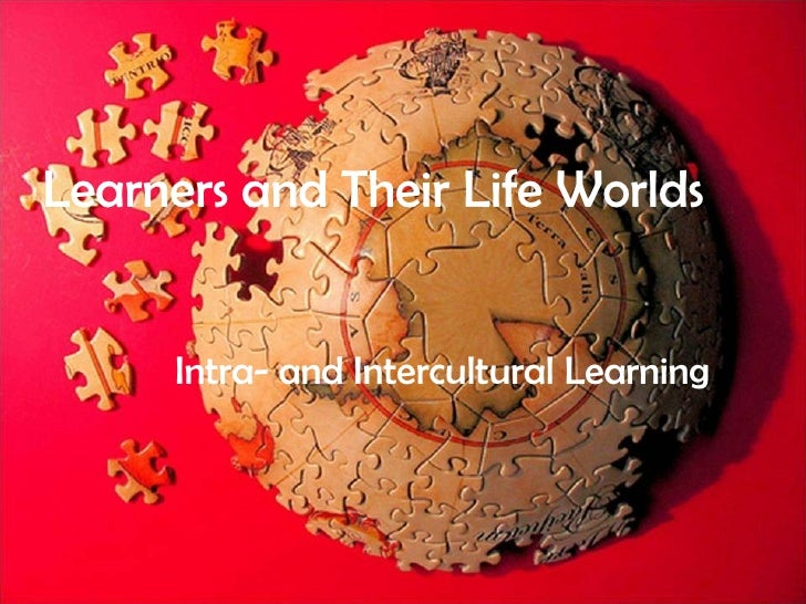 Our  Intracultural Selves Us, our lives, and our classrooms Learners and Their Life Worlds Intra- and Intercultural   Lear...