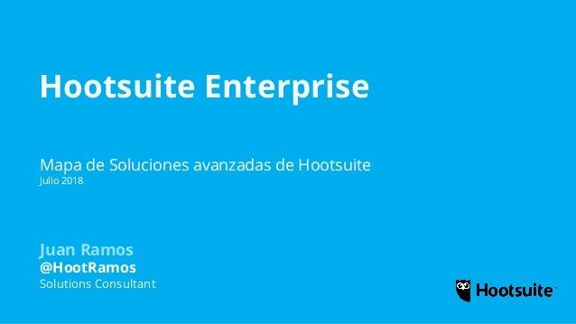 Hootsuite Enterprise Mapa de Soluciones avanzadas de Hootsuite Julio 2018 Juan Ramos @HootRamos Solutions Consultant