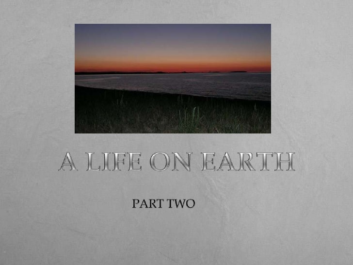 A LIFE ON EARTH<br />PART TWO<br />