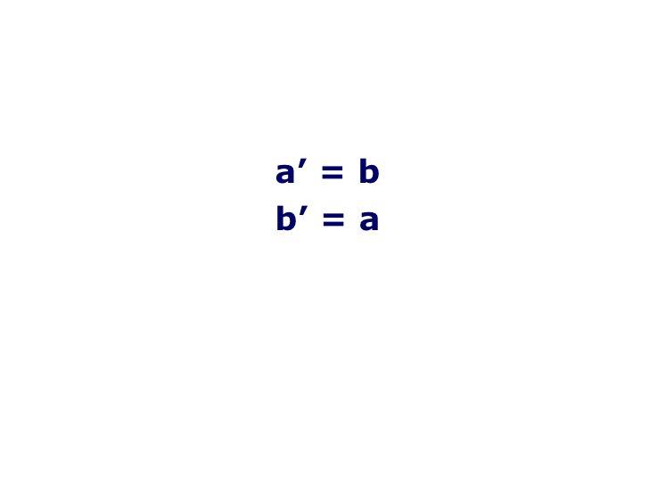 <ul><li>a ' =  b </li></ul><ul><li>b ' =  a </li></ul>