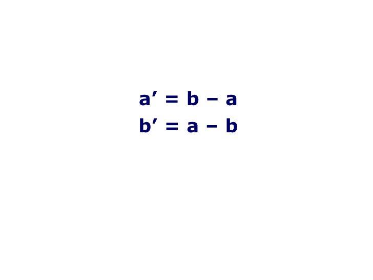 <ul><li>a ' =  b  –  a </li></ul><ul><li>b ' =  a  –  b </li></ul>