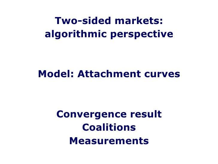 <ul><li>Two-sided markets: </li></ul><ul><li>algorithmic perspective </li></ul><ul><li>Model: Attachment curves </li></ul>...