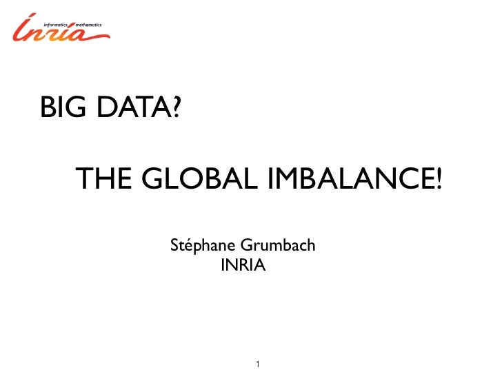 BIG DATA?  THE GLOBAL IMBALANCE!        Stéphane Grumbach              INRIA                 1