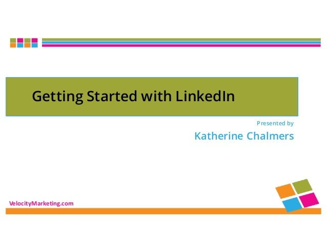 VelocityMarketing.com Presented by Katherine Chalmers Getting Started with LinkedIn