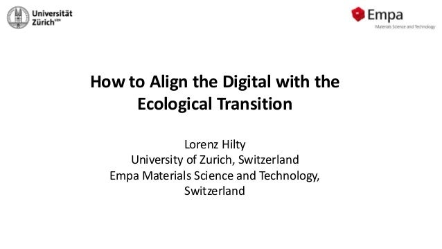 How to Align the Digital with the Ecological Transition Lorenz Hilty University of Zurich, Switzerland Empa Materials Scie...